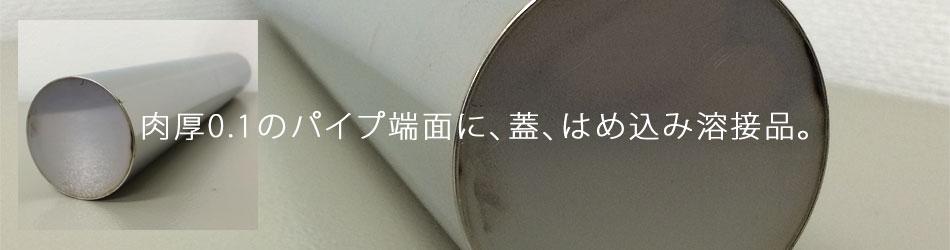 肉厚0.1のパイプ端面に、蓋、はめ込み溶接品。